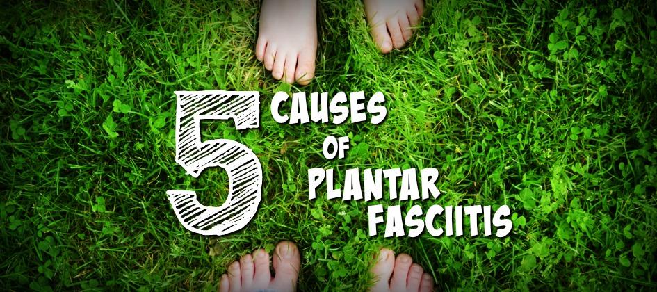 5 causes of plantar fasciitis