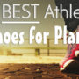 how do you pick the best athletic shoes for plantar fasciitis, let us show you